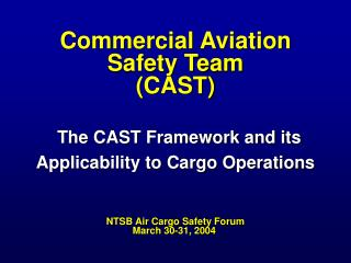 Commercial Aviation Safety Team  (CAST) The CAST Framework and its Applicability to Cargo Operations NTSB Air Cargo Safe
