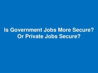 Is Government Jobs More Secure? Or Private Jobs Secure?