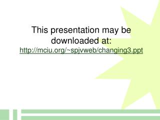 This presentation may be downloaded at: mciu/~spjvweb/changing3