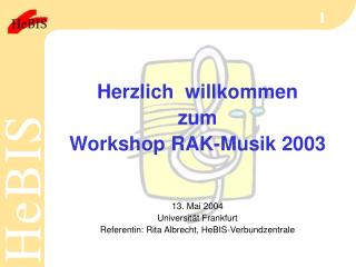 Herzlich  willkommen zum Workshop RAK-Musik 2003 13. Mai 2004 Universität Frankfurt Referentin: Rita Albrecht, HeBIS-Ver