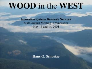 WOOD in the WEST Innovation Systems Research Network Sixth Annual Meeting in Vancouver May 13 and 14, 2004 Hans G. Sch