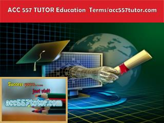 ACC 557 TUTOR Education  Terms/acc557tutor.com