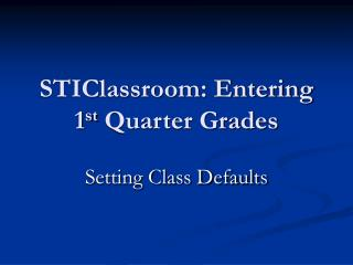 STIClassroom: Entering 1 st  Quarter Grades