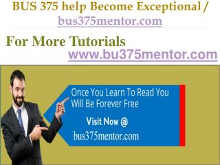 BUS 375 help Become Exceptional  / bus375mentor.com