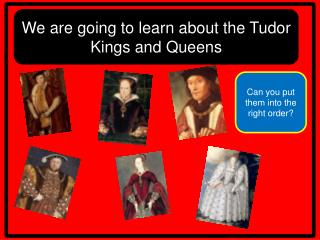 We are going to learn about the Tudor Kings and Queens