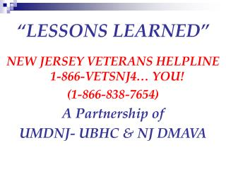 LESSONS LEARNED   NEW JERSEY VETERANS HELPLINE 1-866-VETSNJ4  YOU 1-866-838-7654 A Partnership of  UMDNJ- UBHC  NJ DMAV