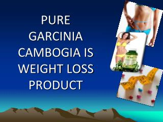 Pure Garcinia Cambogia Is Weight Loss Product