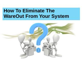 How To Eliminate The WareOut From Your System