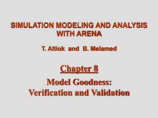 SIMULATION MODELING AND ANALYSIS WITH ARENA T. Altiok  and  B. Melamed Chapter 8 Model Goodness:  Verification and Valid