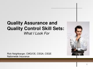 Quality Assurance and Quality Control Skill Sets: What I Look For Rick Neighbarger, CMQ/OE, CSQA, CSQE Nationwide Insura