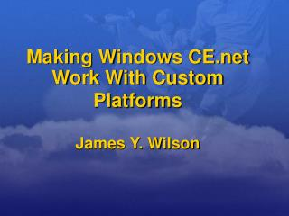 Making Windows CE.net Work With Custom Platforms James Y. Wilson