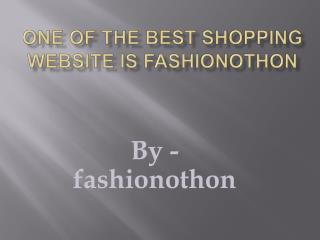 One of the best shopping website is fashionothon