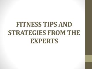 FITNESS TIPS AND STRATEGIES FROM THE EXPERTS