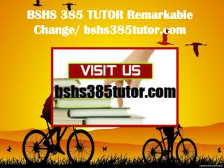 BSHS 385 TUTOR Remarkable Change/ bshs385tutor.com