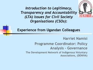 Harriet Namisi Programme Coordinator: Policy Analysis - Governance  The Development Network of Indigenous Voluntary Asso