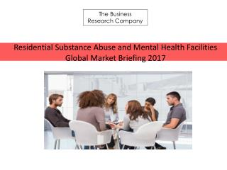 Residential Substance Abuse and Mental Health Facilities Global Market Briefing 2017(1)