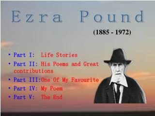 Part I:   Life Stories Part II:  His Poems and Great contributions Part III: One Of My Favourite Part IV:  My Poem Part