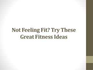 Not Feeling Fit? Try These Great Fitness Ideas