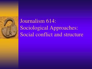Journalism 614: Sociological Approaches: Social conflict and structure