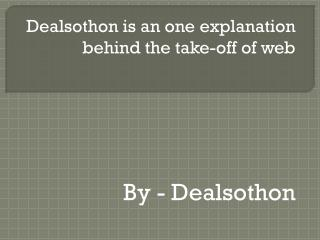 Dealsothon is an one explanation behind the take-off of web