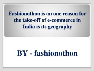 Fashionothon is an one reason for the take-off of e-commerce in India is its geography