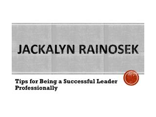 Jackalyn Rainosek - Tips for Being a Successful Leader Professionally
