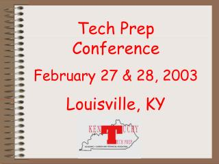 Tech Prep  Conference February 27 & 28, 2003 Louisville, KY