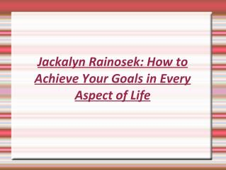 Jackalyn Rainosek: How to Achieve Your Goals in Every Aspect of Life