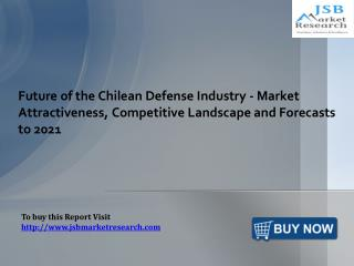 Future of the Chilean Defense Industry - Market Attractiveness, Competitive Landscape and Forecasts to 2021