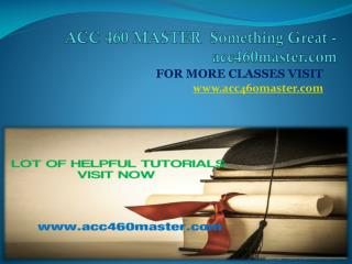 ACC 460 MASTER  Something Great -acc460master.com