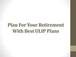 Plan For Your Retirement With Best ULIP Plans