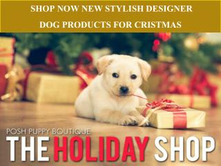 SHOP NOW NEW STYLISH DESIGNER DOG PRODUCTS FOR CRISTMAS-POSH PUPPY BOUTIQUE