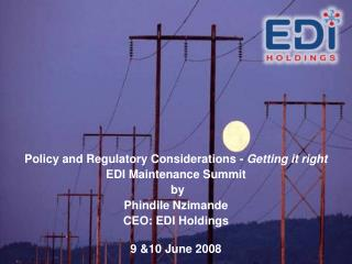 Policy and Regulatory Considerations - Getting it right EDI Maintenance Summit  by Phindile Nzimande CEO: EDI Holdings
