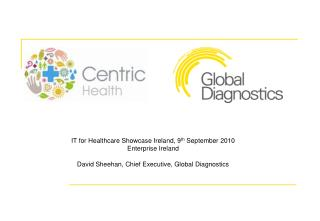IT for Healthcare Showcase Ireland, 9th September 2010 Enterprise Ireland  David Sheehan, Chief Executive, Global Diagno
