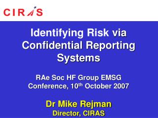 Identifying Risk  via Confidential Reporting Systems RAe Soc HF Group EMSG Conference, 10 th  October 2007 Dr Mike Rejma