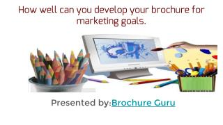How well can you develop your brochure for marketing goals
