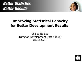 Improving Statistical Capacity for Better Development Results  Shaida Badiee Director, Development Data Group World Bank