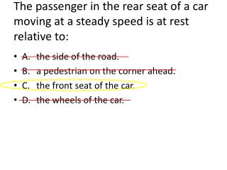 The passenger in the rear seat of a car moving at a steady speed is at rest relative to: