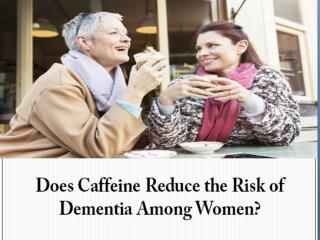 Does Caffeine Reduce the Risk of Dementia Among Women?