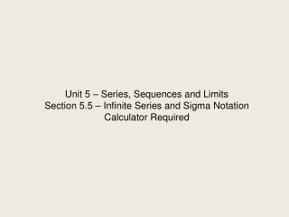 Unit 5   Series, Sequences and Limits Section 5.5   Infinite Series and Sigma Notation Calculator Required