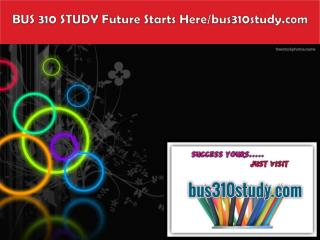 BUS 310 STUDY Future Starts Here/bus310study.com