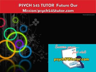 PSYCH 545 TUTOR  Future Our Mission/psych545tutor.com