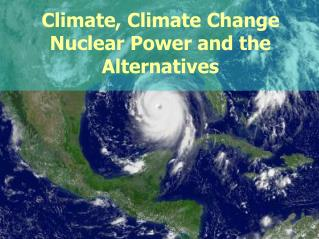 Climate, Climate Change Nuclear Power and the Alternatives