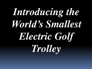 Introducing the World's Smallest Electric Golf Trolley