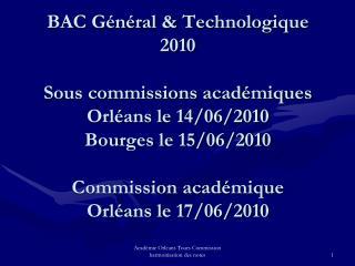 BAC Général & Technologique 2010 Sous commissions académiques Orléans le 14/06/2010 Bourges le 15/06/2010 Commission