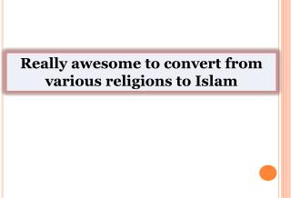 Really awesome to convert from various religions to Islam
