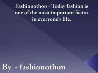 Fashionothon - Today fashion is one of the most important factor in everyone's life