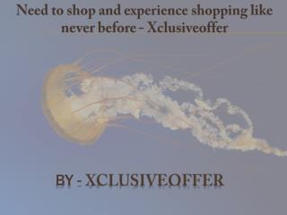Need to shop and experience shopping like never before - Xclusiveoffer
