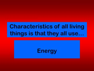 Characteristics of all living things is that they all use…