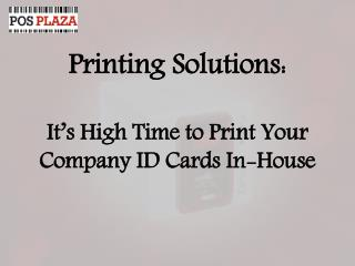 Printing Solutions: It's High Time to Print Your Company ID Cards In-House
